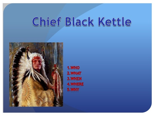 who? Chief Black Kettle (Cheyenne, Moke-tav-a-to) born :ca. 1803, killed November 27, 1868 He was a leader of the Southern...