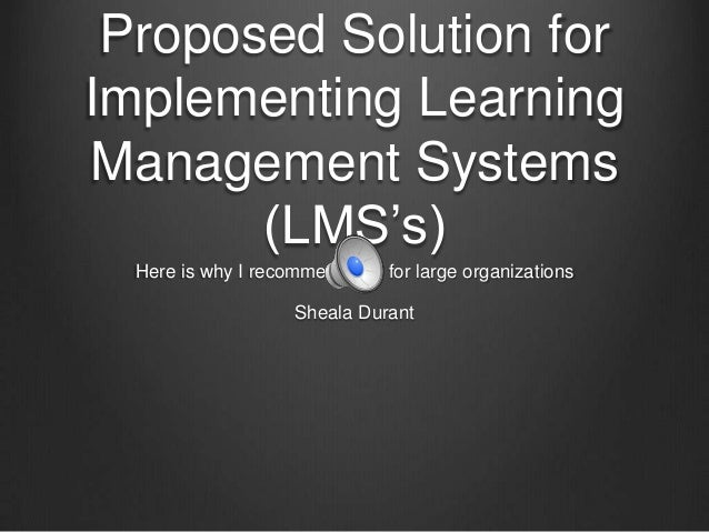 Proposed Solution for Implementing Learning Management Systems (LMS's) Here is why I recommended it for large organization...