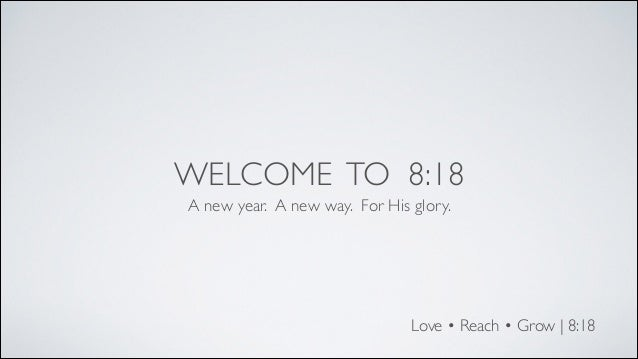 WELCOME TO 8:18 A new year. A new way. For His glory.  Love • Reach • Grow | 8:18