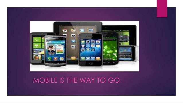 MOBILE IS THE WAY TO GO