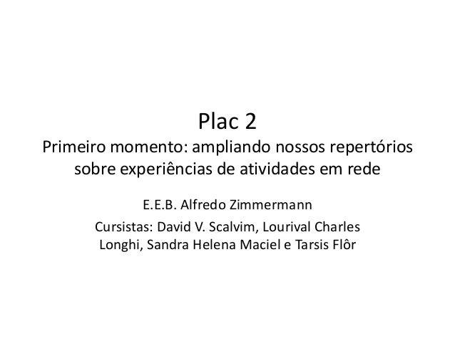 Plac 2  Primeiro momento: ampliando nossos repertórios  sobre experiências de atividades em rede  E.E.B. Alfredo Zimmerman...