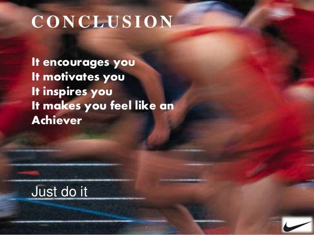 CONCLUSI ON Just do it It encourages you It motivates you It inspires you It makes you feel like an Achiever