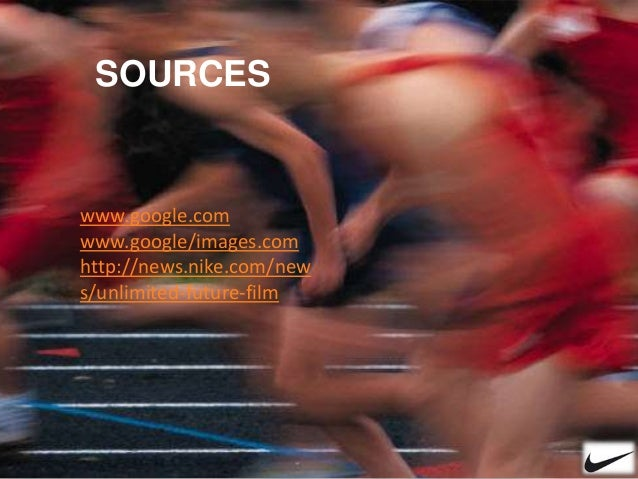 SOURCES www.google.com www.google/images.com http://news.nike.com/new s/unlimited-future-film