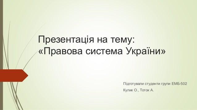 Презентація на тему: «Правова система України» Підготували студенти групи ЕМБ-502 Кулик О., Тоток А.
