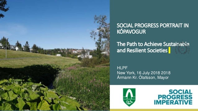 SOCIAL PROGRESS PORTRAIT IN KÓPAVOGUR The Path to Achieve Sustainable and Resilient Societies HLPF New York, 16 July 2018 ...
