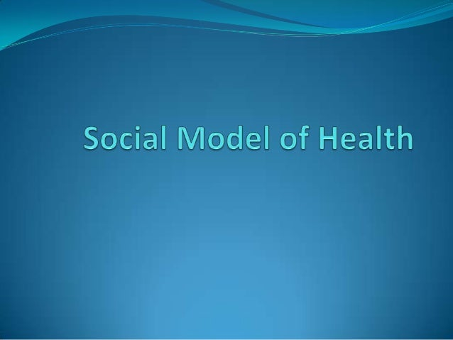 Social Model of Health This approach attempts to address the broader  influences on health (social, cultural, environment...