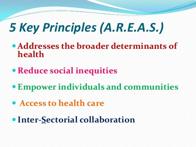 5 Key Principles (A.R.E.A.S.)Addresses the broader determinants of health (all aspects of  health are addressed) broader ...