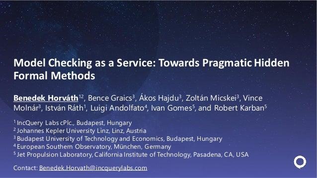Model Checking as a Service: Towards Pragmatic Hidden Formal Methods Benedek Horváth12, Bence Graics3, Ákos Hajdu3, Zoltán...