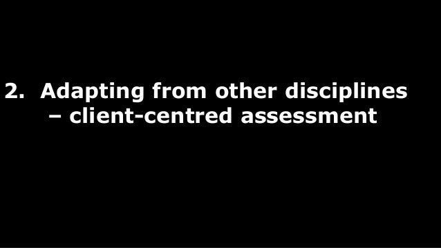 2. Adapting from other disciplines  – client-centred assessment