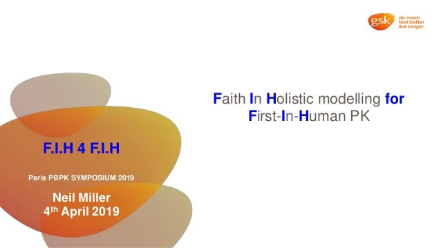 F.I.H 4 F.I.H Paris PBPK SYMPOSIUM 2019 Neil Miller 4th April 2019 Faith In Holistic modelling for First-In-Human PK
