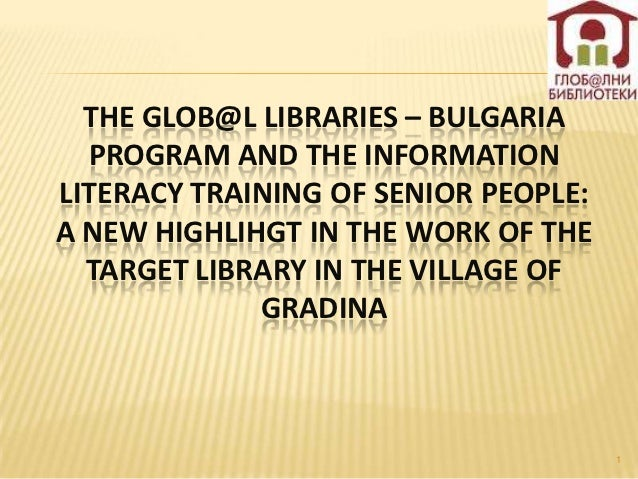 THE GLOB@L LIBRARIES – BULGARIA  PROGRAM AND THE INFORMATIONLITERACY TRAINING OF SENIOR PEOPLE:A NEW HIGHLIHGT IN THE WORK...