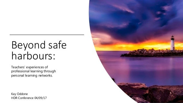 Beyond safe harbours: Teachers' experiences of professional learning through personal learning networks. Kay Oddone HDR Co...