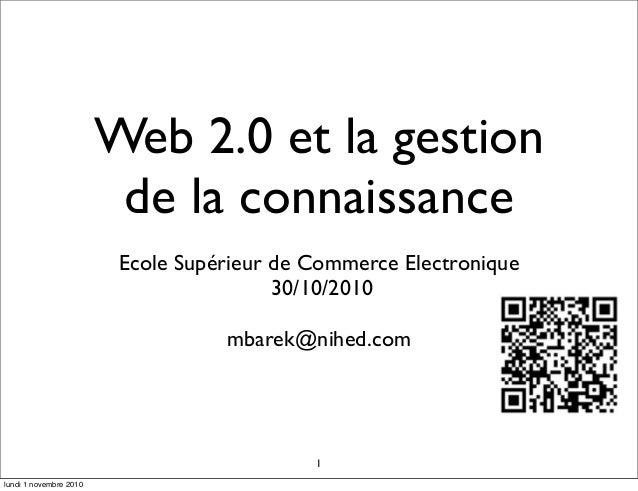 Web 2.0 et la gestion de la connaissance Ecole Supérieur de Commerce Electronique 30/10/2010 mbarek@nihed.com 1 lundi 1 no...