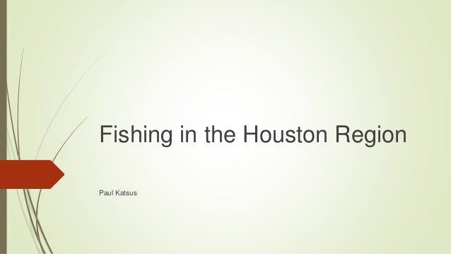 Fishing in the Houston Region Paul Katsus