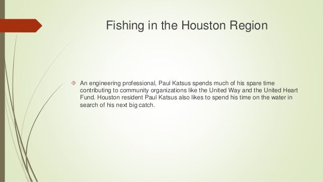 Fishing in the Houston Region  An engineering professional, Paul Katsus spends much of his spare time contributing to com...