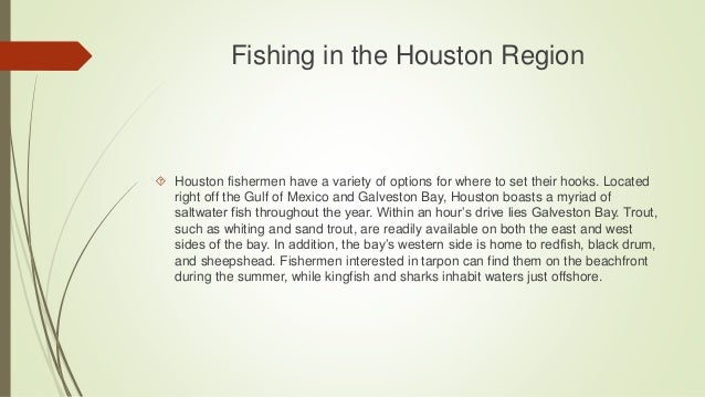 Fishing in the Houston Region  Houston fishermen have a variety of options for where to set their hooks. Located right of...