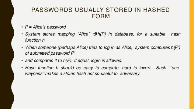 """PASSWORDS USUALLY STORED IN HASHED FORM • P = Alice's password • System stores mapping """"Alice"""" h(P) in database, for a su..."""