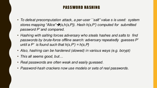"""PASSWORD HASHING • To defeat precomputation attack, a per-user ``salt'' value s is used: system stores mapping """"Alice""""(s,..."""