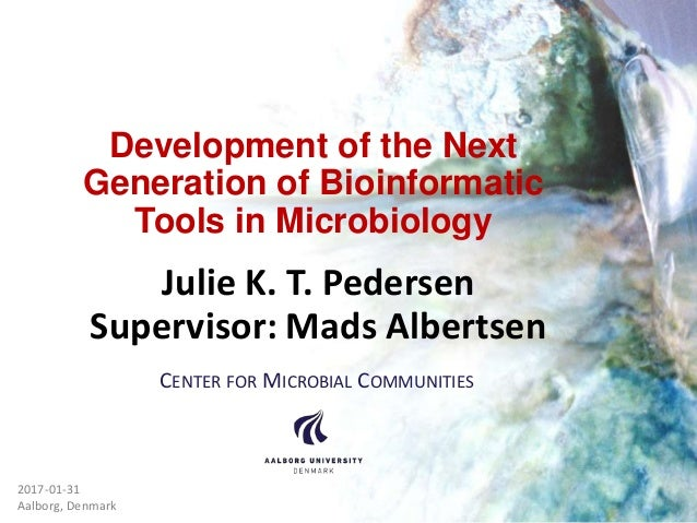 Development of the Next Generation of Bioinformatic Tools in Microbiology Julie K. T. Pedersen Supervisor: Mads Albertsen ...