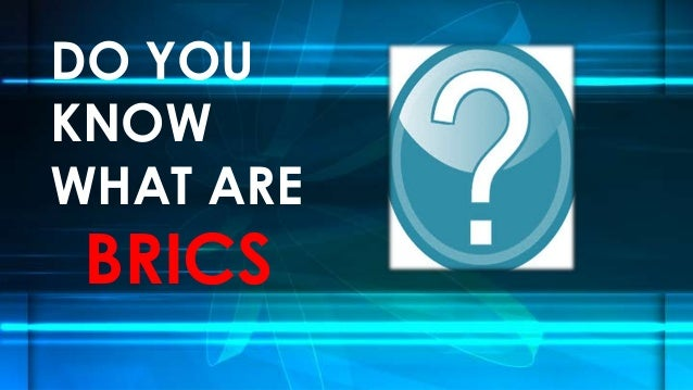DO YOU KNOW WHAT ARE  BRICS