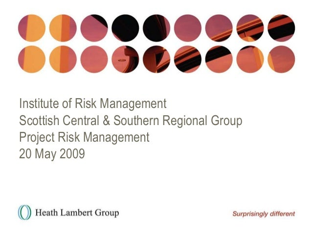 Institute of Risk Management Scottish Central & Southern Regional Group Project Risk Management 20 May 2009