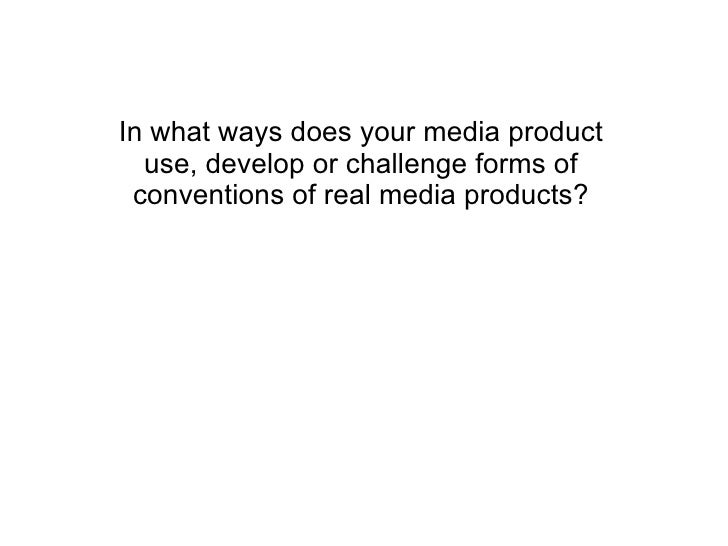In what ways does your media product use, develop or challenge forms of conventions of real media products?