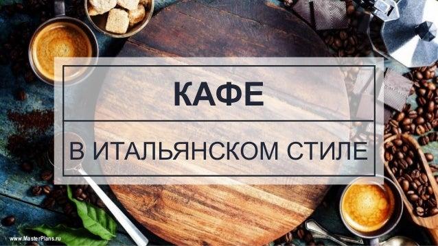 КАФЕ В ИТАЛЬЯНСКОМ СТИЛЕ www.MasterPlans.ru