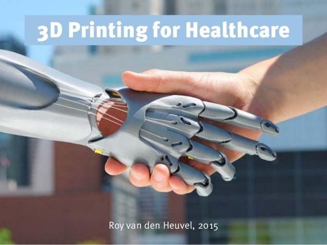 3D Printing for Healthcare Roy van den Heuvel, 2015