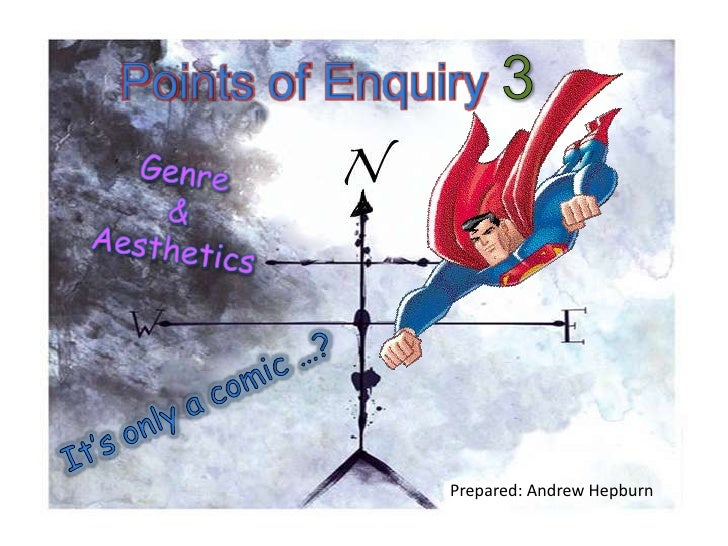 Points of Enquiry 3 Genre  &  Aesthetics It's only a comic …? Prepared: Andrew Hepburn