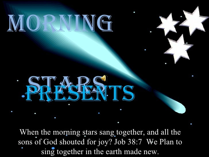 Morning  Stars PRESENTS When the morning stars sang together, and all the sons of God shouted for joy? Job 38:7  We Plan t...