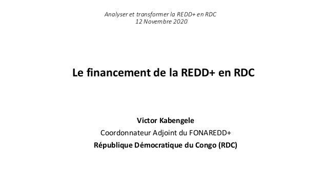 Le financement de la REDD+ en RDC Victor Kabengele Coordonnateur Adjoint du FONAREDD+ République Démocratique du Congo (RD...