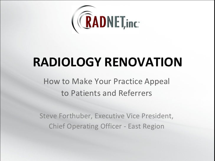 RADIOLOGY RENOVATION How to Make Your Practice Appeal to Patients and Referrers Steve Forthuber, Executive Vice President,...