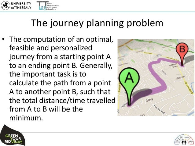 The journey planning problem • The computation of an optimal, feasible and personalized journey from a starting point A to...