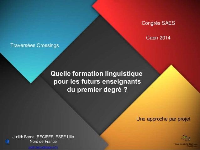 Quelle formation linguistique pour les futurs enseignants du premier degré ? Congrès SAES Caen 2014 Judith Barna, RECIFES,...