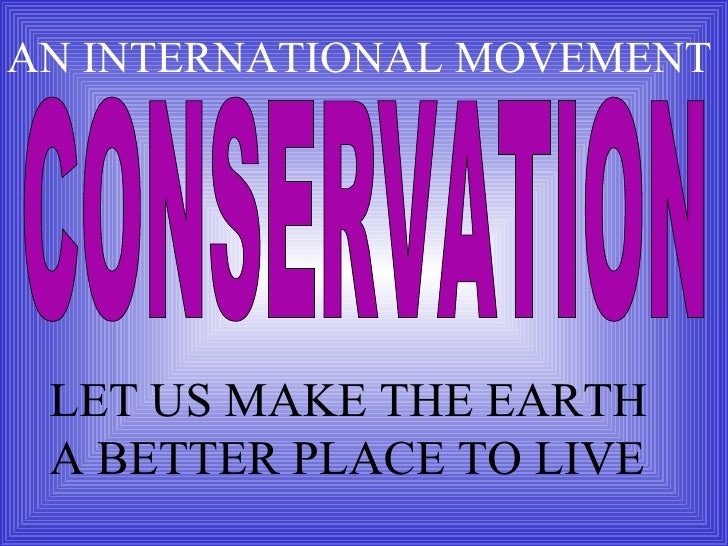 CONSERVATION LET US MAKE THE EARTH A BETTER PLACE TO LIVE AN INTERNATIONAL MOVEMENT