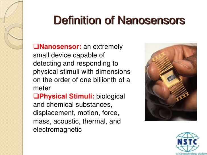 Definition of Nanosensors<br /><ul><li>Nanosensor: an extremely small device capable of detecting and responding to physic...