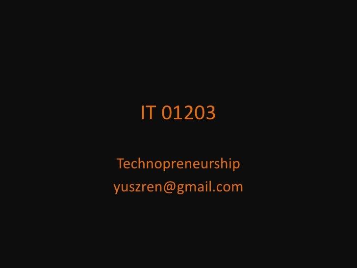 IT 01203<br />Technopreneurship<br />yuszren@gmail.com<br />