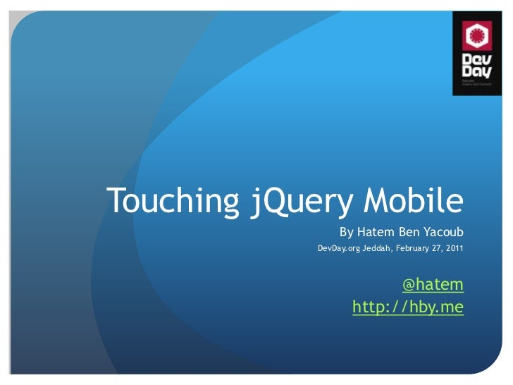 Touching jQuery Mobile<br />By Hatem Ben Yacoub<br />DevDay.orgJeddah, February 27, 2011<br />@hatem<br />http://hby.me<br />