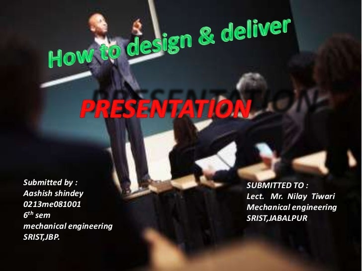 How to design & deliver<br />PRESENTATION<br />Submitted by :<br />Aashishshindey<br />0213me081001<br />6thsem<br />mecha...