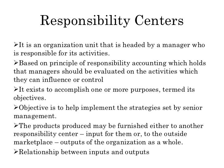 Responsibility Centers <ul><li>It is an organization unit that is headed by a manager who is responsible for its activitie...