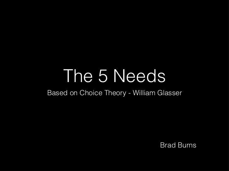 The 5 Needs <ul><li>Based on Choice Theory - William Glasser </li></ul>Brad Burns