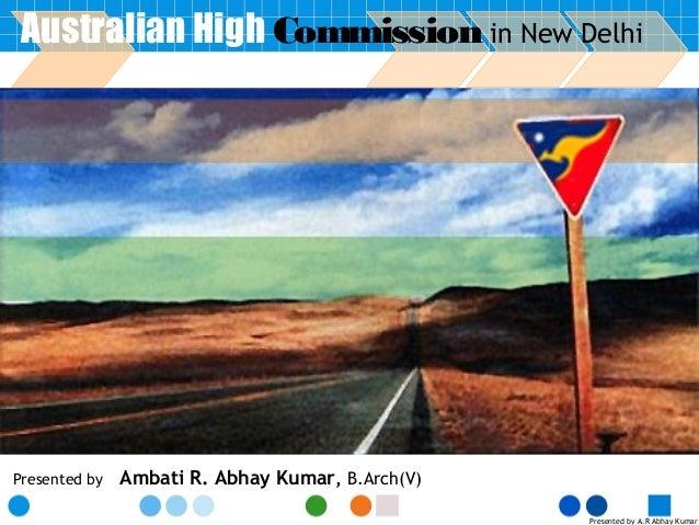 Presented by A.R Abhay Kumar Presented by Ambati R. Abhay Kumar, B.Arch(V) Australian High Commission in New Delhi