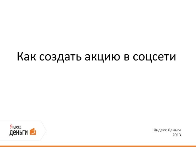 Как создать акцию в соцсети                       Яндекс.Деньги                                2013