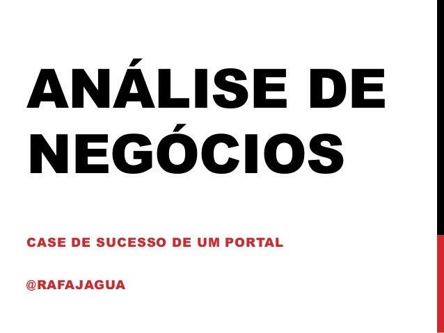 ANÁLISE DE NEGÓCIOS CASE DE SUCESSO DE UM PORTAL @RAFAJAGUA