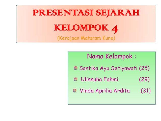 PRESENTASI SEJARAH KELOMPOK 4 (Kerajaan Mataram Kuno)  Nama Kelompok : Santika Ayu Setiyawati (25) Ulinnuha Fahmi Vinda Ap...