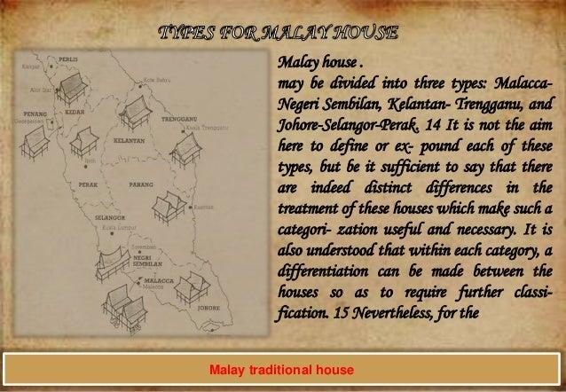 Malay house . may be divided into three types: MalaccaNegeri Sembilan, Kelantan- Trengganu, and Johore-Selangor-Perak. 14 ...