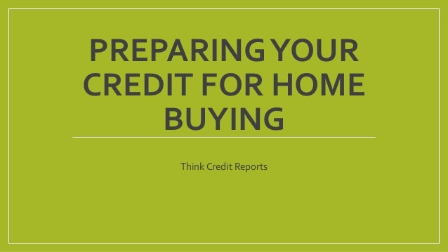 PREPARINGYOUR CREDIT FOR HOME BUYING Think Credit Reports
