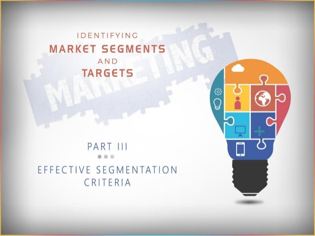 IDENTIFYING  MARKET SEGIVIENTS AND  TARGETS  PART III  EFFECTIVE SEGMENTATION CRITERIA