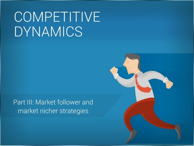 F _ _ M u _ COMPETITIVE i l DYNAMICS  N Part III:  Market follower and market nicher strategies