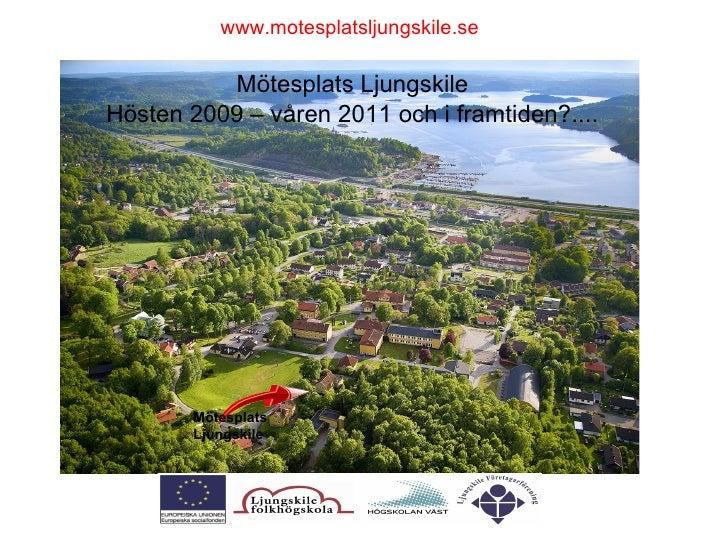 Mötesplats Ljungskile Hösten 2009 – våren 2011 och i framtiden?.... Mötesplats Ljungskile www.motesplatsljungskile.se